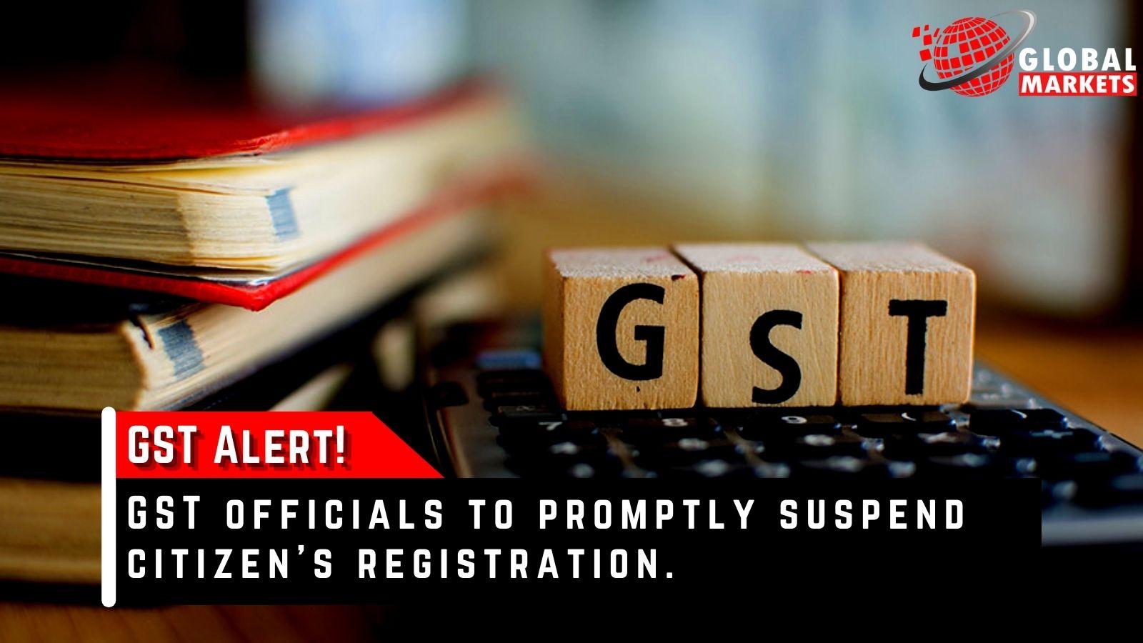 GST Alert! GST officials to promptly suspend citizen's registration.