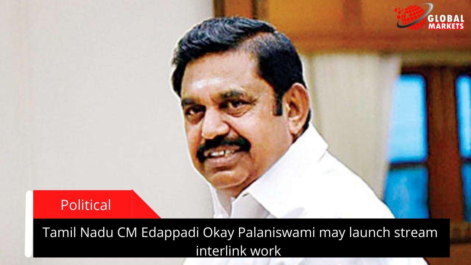 Tamil Nadu CM Edappadi Okay Palaniswami may launch stream interlink work