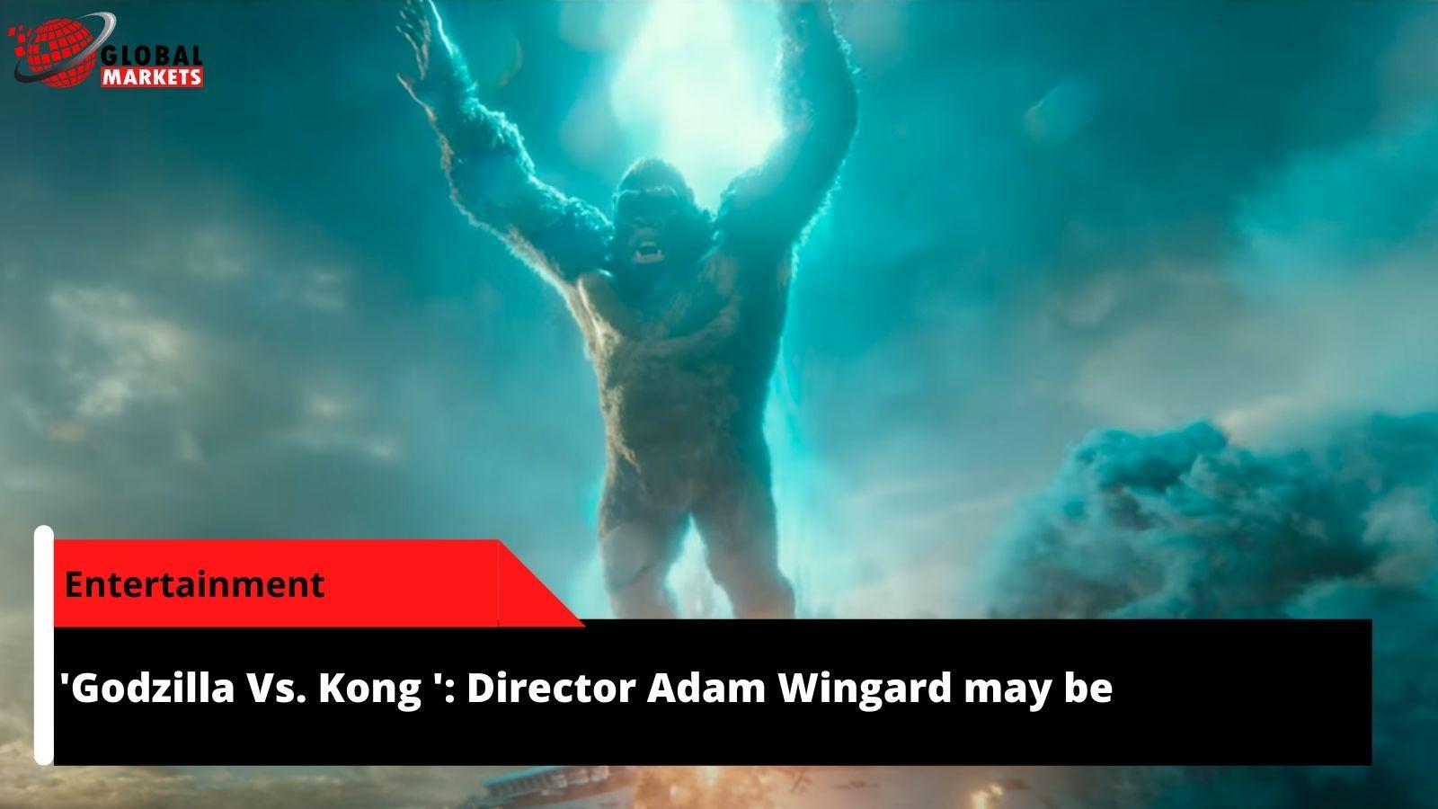 'Godzilla Vs. Kong ': Director Adam Wingard may be