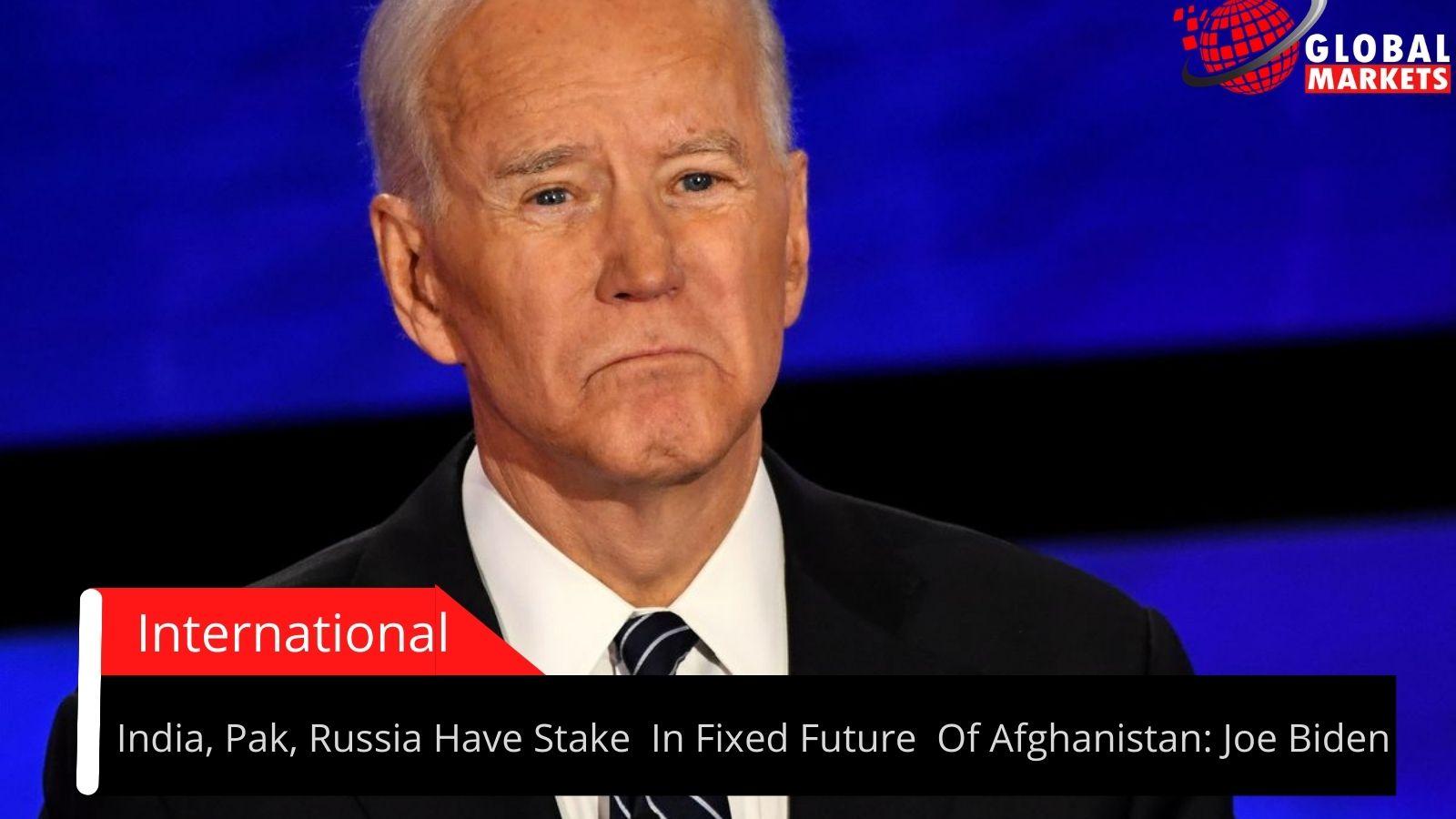 India, Pak, Russia Have Stake  In Fixed Future  Of Afghanistan: Joe Biden