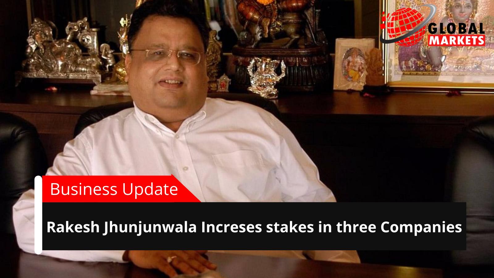 Rakesh Jhunjhunwala Increases  stake in three Companies